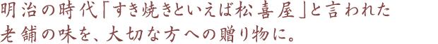 明治の時代「すき焼きといえば松喜屋」と言われた老舗の味を、大切な方への贈り物に。